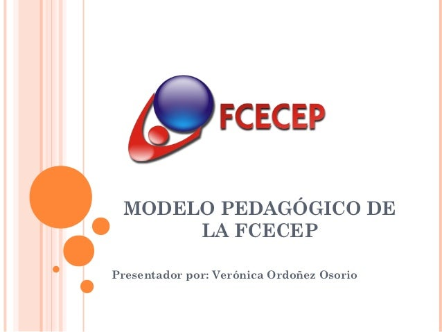 MODELO PEDAGÓGICO DE      LA FCECEPPresentador por: Verónica Ordoñez Osorio