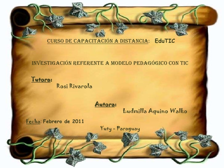 CURSO DE CAPACITACIÓN A DISTANCIA:<br />EduTIC<br />Investigación referente a Modelo Pedagógico con TIC<br />Tutora:<br />...