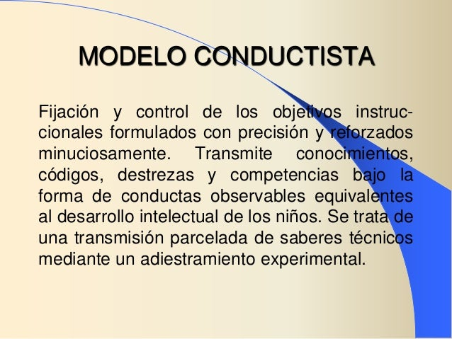 MODELO CONDUCTISTAFijación y control de los objetivos instruc-cionales formulados con precisión y reforzadosminuciosamente...