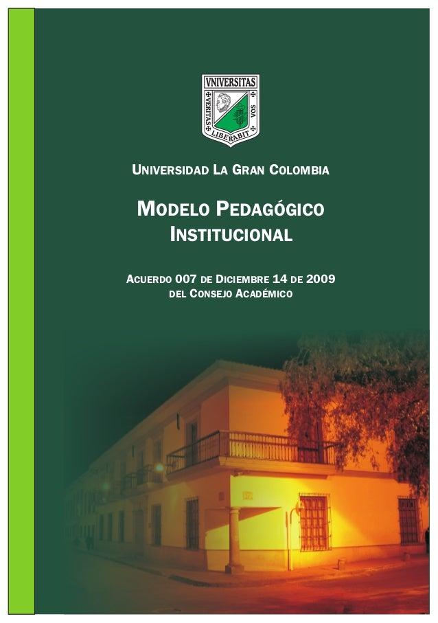 UNIVERSIDAD LA GRAN COLOMBIA  MODELO PEDAGÓGICO INSTITUCIONAL ACUERDO 007 DE DICIEMBRE 14 DE 2009 DEL CONSEJO ACADÉMICO