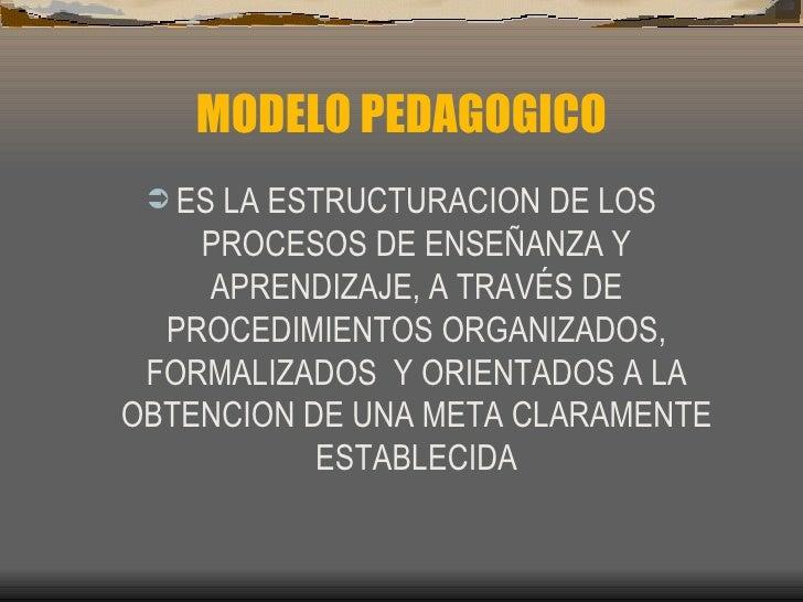 MODELO PEDAGOGICO <ul><li>ES LA ESTRUCTURACION DE LOS PROCESOS DE ENSE ÑANZA Y APRENDIZAJE, A TRAVÉS DE PROCEDIMIENTOS ORG...
