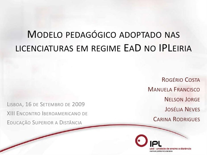 Modelo pedagógico adoptado nas licenciaturas em regime EaD no IPLeiria<br />Rogério Costa<br />Manuela Francisco<br />Nels...