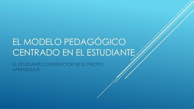 EL MODELO PEDAGÓGICOCENTRADO EN EL ESTUDIANTEEL ESTUDIANTE CONSTRUCTOR DE SU PROPIOAPRENDIZAJE.