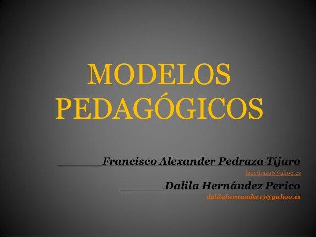 MODELOSPEDAGÓGICOS______Francisco Alexander Pedraza Tíjarofapedraza@yahoo.es______Dalila Hernández Pericodalilahernandez19...