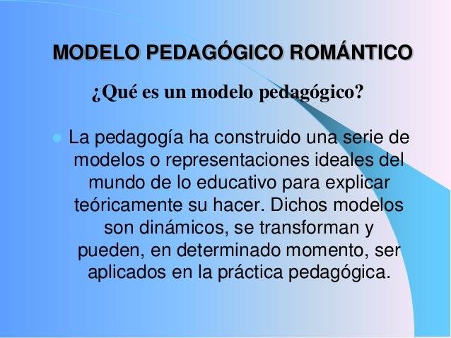 MODELO PEDAGÓGICO ROMÁNTICO La pedagogía ha construido una serie demodelos o representaciones ideales delmundo de lo educ...