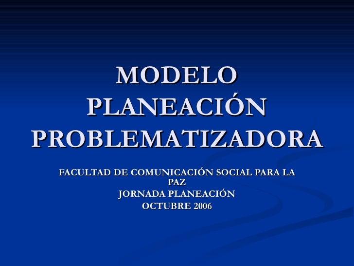 MODELO PLANEACIÓN PROBLEMATIZADORA FACULTAD DE COMUNICACIÓN SOCIAL PARA LA PAZ JORNADA PLANEACIÓN OCTUBRE 2006