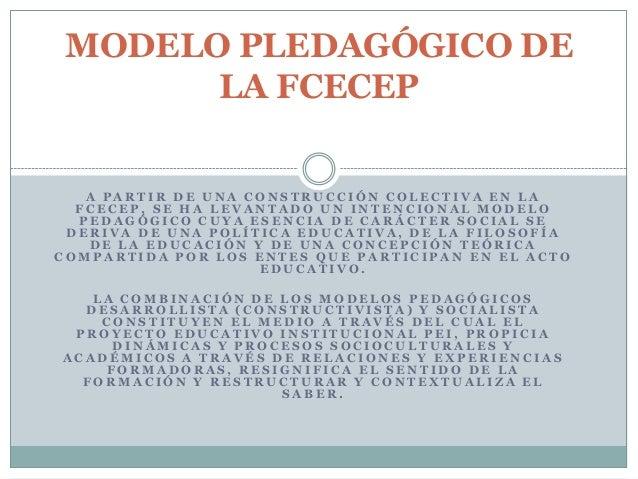MODELO PLEDAGÓGICO DE       LA FCECEP   A PARTIR DE UNA CONSTRUCCIÓN COLECTIVA EN LA  FCECEP, SE HA LEVANTADO UN INTENCION...