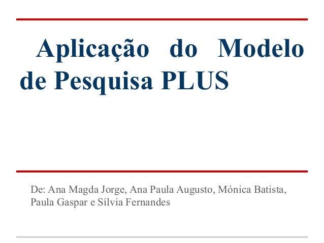 Aplicação do Modelode Pesquisa PLUSDe: Ana Magda Jorge, Ana Paula Augusto, Mónica Batista,Paula Gaspar e Sílvia Fernandes
