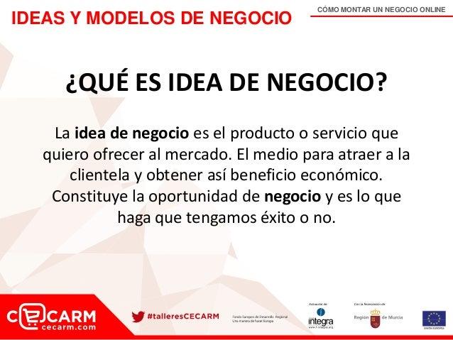 CÓMO MONTAR UN NEGOCIO ONLINE IDEAS Y MODELOS DE NEGOCIO ¿QUÉ ES IDEA DE NEGOCIO? La idea de negocio es el producto o serv...
