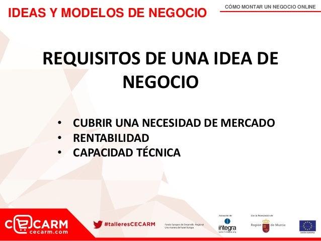 CÓMO MONTAR UN NEGOCIO ONLINE IDEAS Y MODELOS DE NEGOCIO REQUISITOS DE UNA IDEA DE NEGOCIO • CUBRIR UNA NECESIDAD DE MERCA...