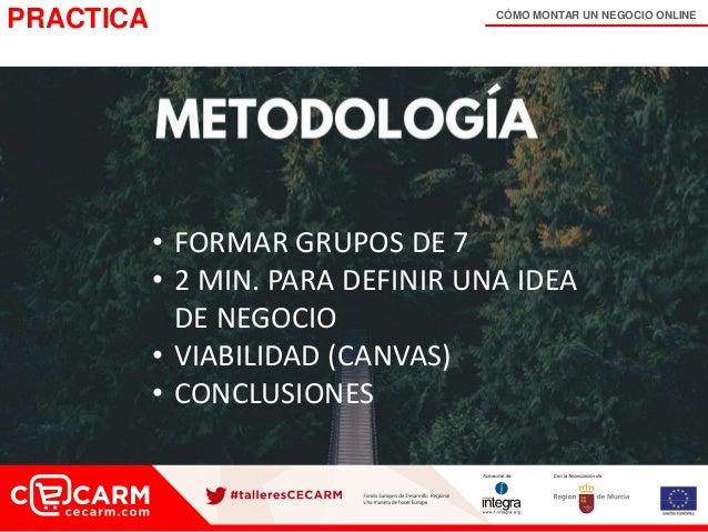 CÓMO MONTAR UN NEGOCIO ONLINE PRACTICA • FORMAR GRUPOS DE 7 • 2 MIN. PARA DEFINIR UNA IDEA DE NEGOCIO • VIABILIDAD (CANVAS...