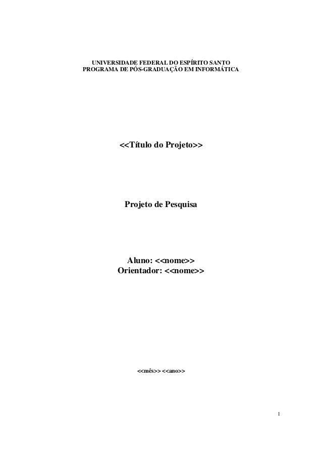 1 UNIVERSIDADE FEDERAL DO ESPÍRITO SANTO PROGRAMA DE PÓS-GRADUAÇÃO EM INFORMÁTICA <<Título do Projeto>> Projeto de Pesquis...