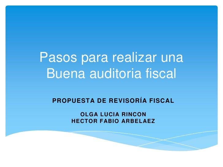 Pasos para realizar una Buena auditoria fiscal<br />Propuesta de revisoría fiscal<br />OLGA LUCIA RINCON<br />HECTOR FABIO...