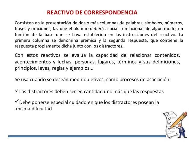REACTIVO DE CORRESPONDENCIA Consisten en la presentación de dos o más columnas de palabras, símbolos, números, frases y or...