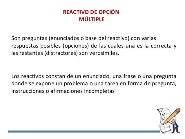 REACTIVO DE OPCIÓN MÚLTIPLE Son preguntas (enunciados o base del reactivo) con varias respuestas posibles (opciones) de la...