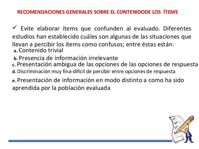 RECOMENDACIONES GENERALES SOBRE EL CONTENIDODE LOS ÍTEMS  Evite elaborar ítems que confunden al evaluado. Diferentes estu...