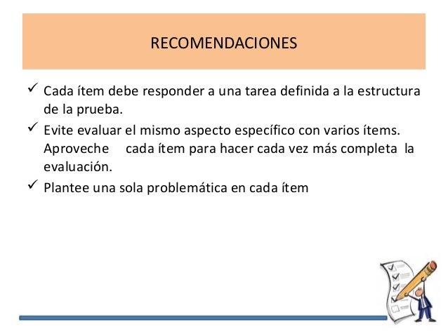 RECOMENDACIONES  Cada ítem debe responder a una tarea definida a la estructura de la prueba.  Evite evaluar el mismo asp...
