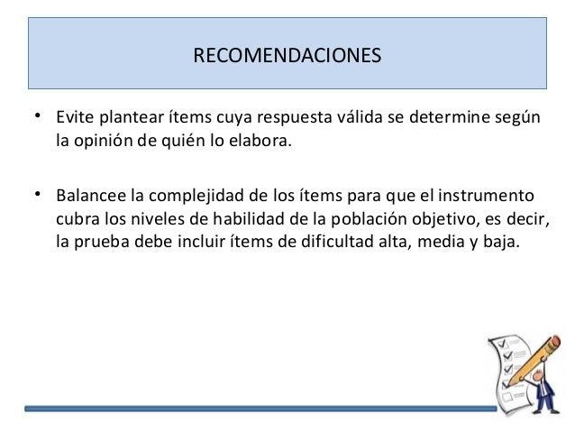 RECOMENDACIONES • Evite plantear ítems cuya respuesta válida se determine según la opinión de quién lo elabora. • Balancee...