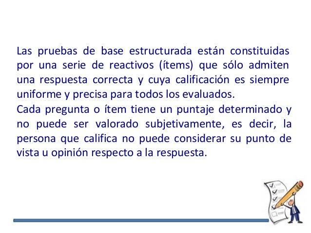Las pruebas de base estructurada están constituidas por una serie de reactivos (ítems) que sólo admiten una respuesta corr...