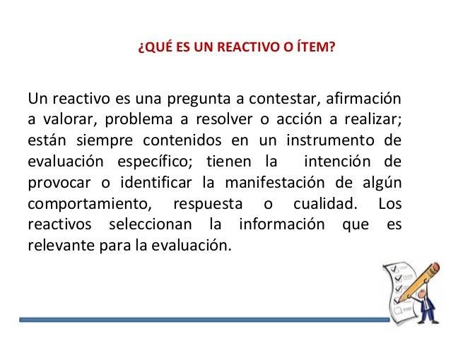 Un reactivo es una pregunta a contestar, afirmación a valorar, problema a resolver o acción a realizar; están siempre cont...