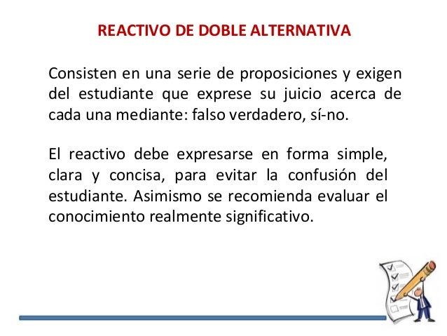REACTIVO DE DOBLE ALTERNATIVA Consisten en una serie de proposiciones y exigen del estudiante que exprese su juicio acerca...