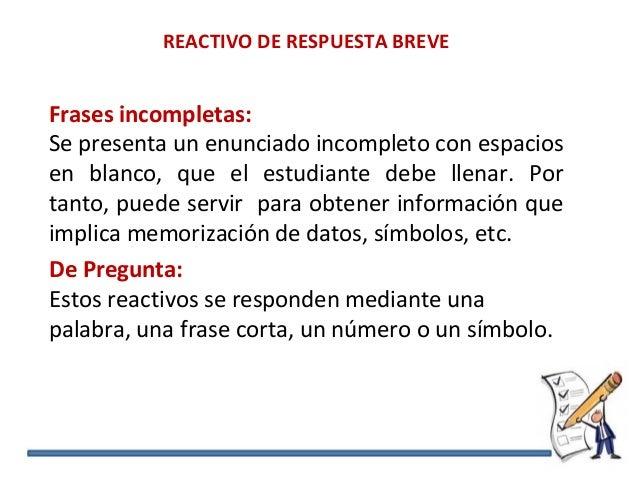 REACTIVO DE RESPUESTA BREVE Frases incompletas: Se presenta un enunciado incompleto con espacios en blanco, que el estudia...