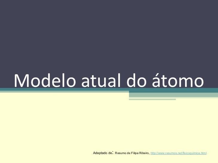 Modelo atual do átomo Adaptado de :  Resumo de Filipa Ribeiro,  http://www.resumos.net/fisicoquimica.html