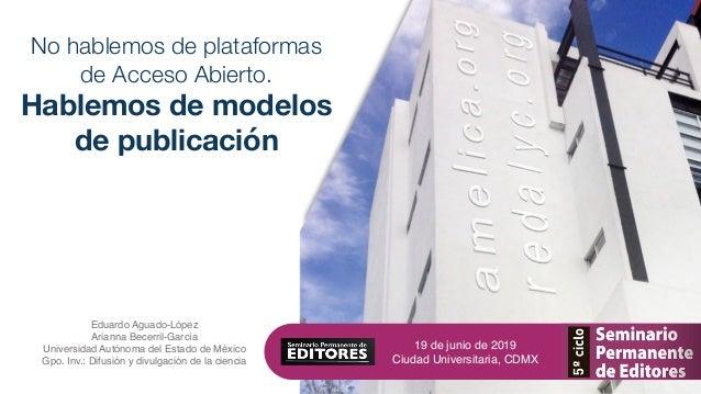 No hablemos de plataformas de Acceso Abierto. Hablemos de modelos de publicación Eduardo Aguado-López Arianna Becerril-Gar...