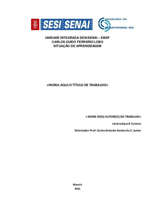 UNIDADE INTEGRADA SESI/SENAI – EBEP CARLOS GUIDO FERRÁRIO LOBO SITUAÇÃO DE APRENDIZAGEM «INSIRA AQUI O TÍTULO DE TRABALHO»...