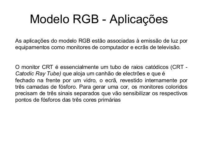 Modelo RGB - AplicaçõesAs aplicações do modelo RGB estão associadas à emissão de luz porequipamentos como monitores de com...