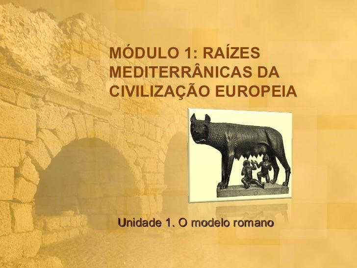 MÓDULO 1: RAÍZESMEDITERRÂNICAS DACIVILIZAÇÃO EUROPEIAUnidade 1. O modelo romano