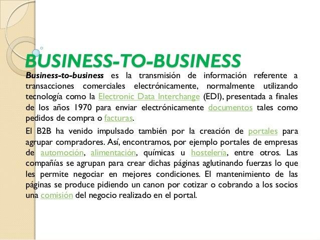 BUSINESS-TO-BUSINESSBusiness-to-business es la transmisión de información referente atransacciones comerciales electrónica...
