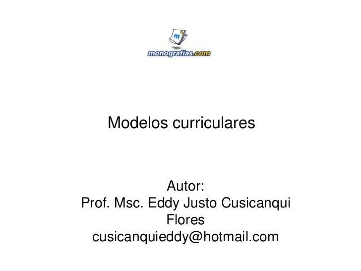 Modelos curriculares             Autor:Prof. Msc. Eddy Justo Cusicanqui             Flores cusicanquieddy@hotmail.com