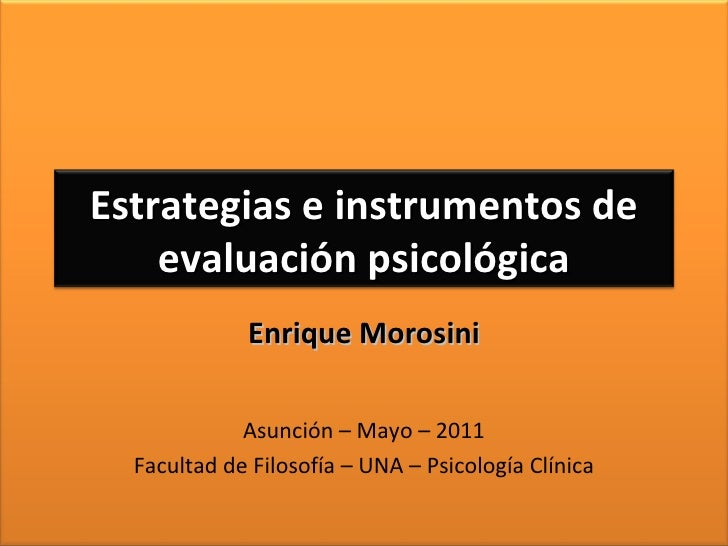 Enrique Morosini Asunción – Mayo – 2011 Facultad de Filosofía – UNA – Psicología Clínica Estrategias e instrumentos de eva...