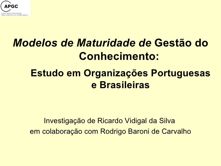 Modelos de Maturidade de  Gestão do Conhecimento:  Estudo em Organizações Portuguesas e Brasileiras Investigação de Ricard...