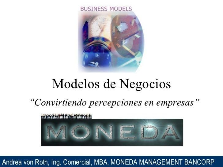 """Modelos de Negocios """" Convirtiendo percepciones en empresas"""" Andrea von Roth, Ing. Comercial, MBA, MONEDA MANAGEMENT BANCORP"""
