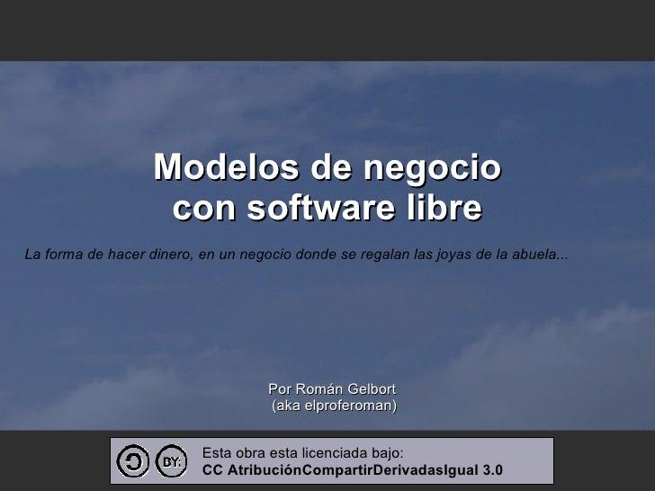 Modelos de negocio con software libre <ul><ul><li>Por Román Gelbort  </li></ul></ul><ul><ul><li>(aka elproferoman) </li></...