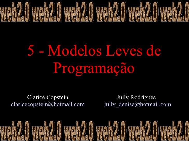 5 - Modelos Leves de Programação Clarice Copstein  claricecopstein@hotmail.com    web2.0 web2.0 web2.0 web2.0 web2.0 web2....
