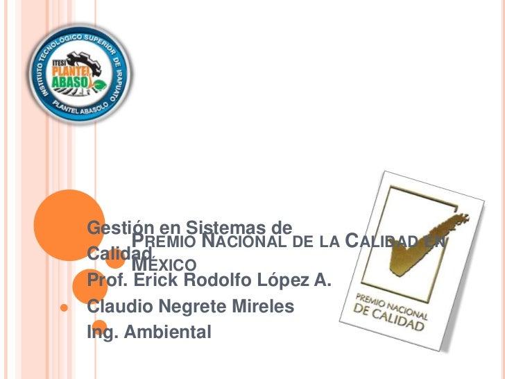 Gestión en Sistemas de      PREMIO NACIONAL DE LA CALIDAD ENCalidad      MÉXICOProf. Erick Rodolfo López A.Claudio Negrete...