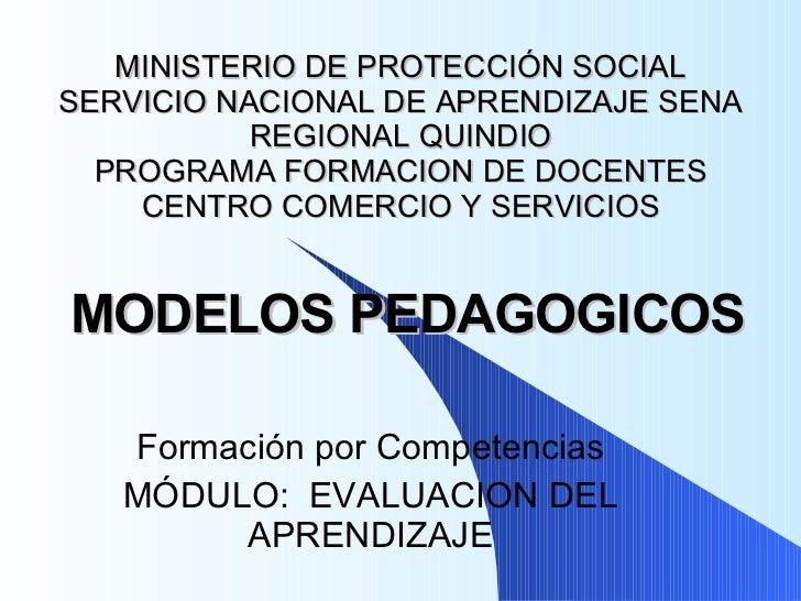 MODELOS PEDAGOGICOS Formación por Competencias MÓDULO:  EVALUACION DEL APRENDIZAJE MINISTERIO DE PROTECCIÓN SOCIAL SERVICI...