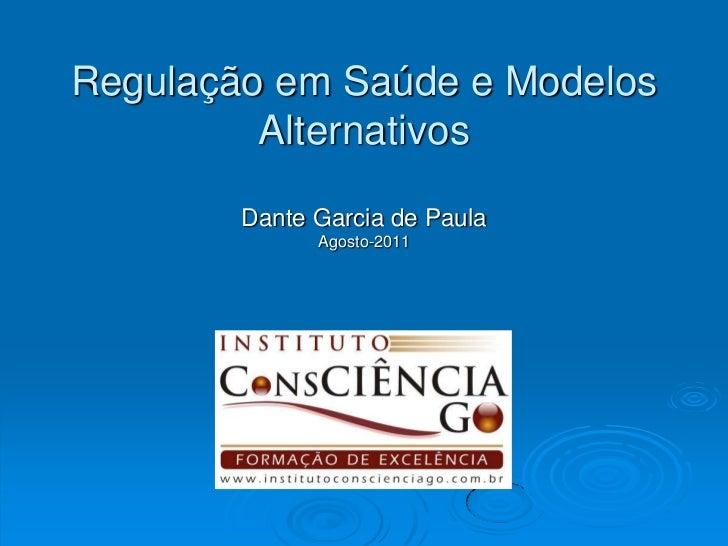 Regulação em Saúde e Modelos Alternativos<br />Dante Garcia de Paula<br />Agosto-2011<br />