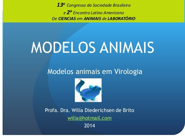 MODELOS ANIMAIS Modelos animais em Virologia Profa. Dra. Wilia Diederichsen de Brito wilia@hotmail.com 2014 13o Congresso ...