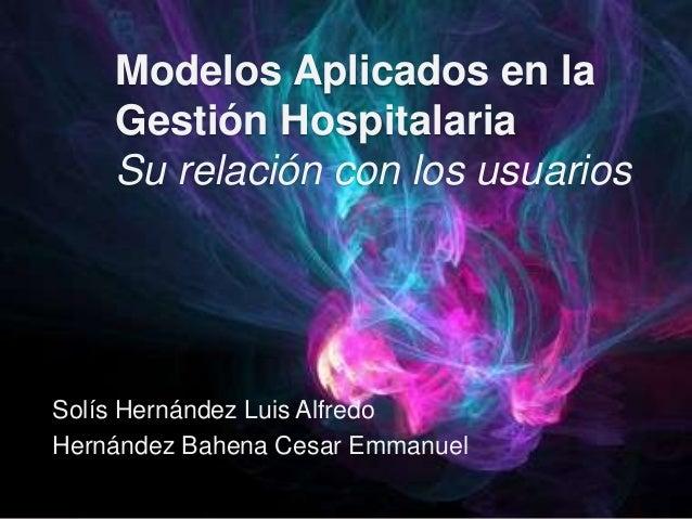 Modelos Aplicados en la Gestión Hospitalaria Su relación con los usuarios Solís Hernández Luis Alfredo Hernández Bahena Ce...