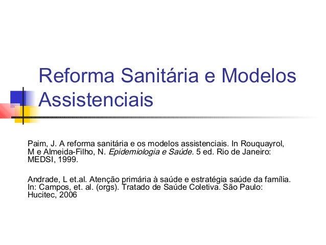 Reforma Sanitária e Modelos Assistenciais Paim, J. A reforma sanitária e os modelos assistenciais. In Rouquayrol, M e Alme...