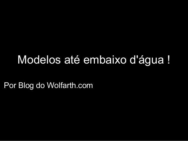 Modelos até embaixo dágua !Por Blog do Wolfarth.com