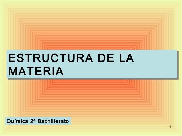 ESTRUCTURA DE LAESTRUCTURA DE LAMATERIAMATERIAQuímica 2º Bachillerato                          1