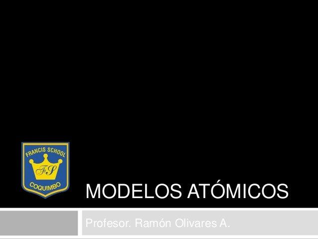 MODELOS ATÓMICOSProfesor. Ramón Olivares A.