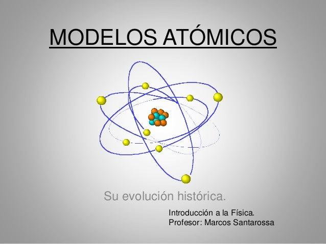 MODELOS ATÓMICOS Su evolución histórica. Introducción a la Física. Profesor: Marcos Santarossa