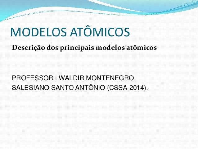 MODELOS ATÔMICOS Descrição dos principais modelos atômicos PROFESSOR : WALDIR MONTENEGRO. SALESIANO SANTO ANTÔNIO (CSSA-20...