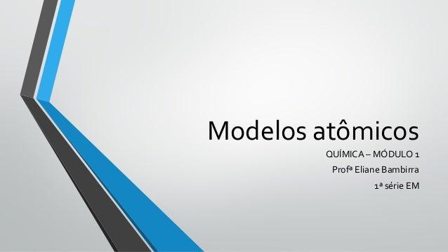 Modelos atômicos QUÍMICA – MÓDULO 1 Profª Eliane Bambirra 1ª série EM